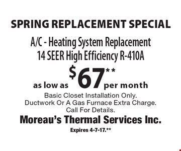 Spring replacement special. As low as $67** per month. A/C - Heating system replacement. 14 seer high efficiency R-410A. Basic closet installation only. Ductwork or a gas furnace extra charge. Call for details. Expires 4-7-17.**