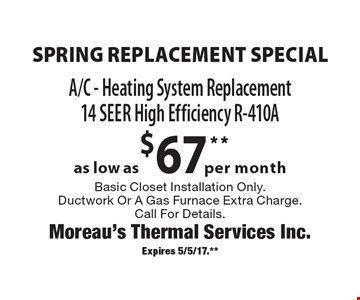 Spring Replacement Special as low as $67per month A/C - Heating System Replacement14 Seer High Efficiency R-410A Basic Closet Installation Only. Ductwork Or A Gas Furnace Extra Charge. Call For Details. Expires 5/5/17.**