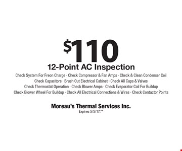 $110 12-Point AC Inspection. Check System For Freon Charge - Check Compressor & Fan Amps - Check & Clean Condenser CoilCheck Capacitors - Brush Out Electrical Cabinet - Check All Caps & ValvesCheck Thermostat Operation - Check Blower Amps - Check Evaporator Coil For BuildupCheck Blower Wheel For Buildup - Check All Electrical Connections & Wires - Check Contactor Points. Expires 5/5/17.**