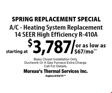 Spring Replacement Special starting at $3,787/ A/C - Heating System Replacement14 Seer High Efficiency R-410A Basic Closet Installation Only. Ductwork Or A Gas Furnace Extra Charge.Call For Details.. Expires 6/23/17.**