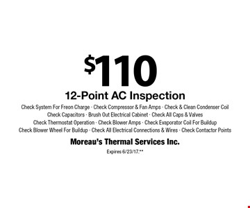$110 12-Point AC Inspection Check System For Freon Charge - Check Compressor & Fan Amps - Check & Clean Condenser Coil Check Capacitors - Brush Out Electrical Cabinet - Check All Caps & Valves Check Thermostat Operation - Check Blower Amps - Check Evaporator Coil For Buildup Check Blower Wheel For Buildup - Check All Electrical Connections & Wires - Check Contactor Points. Expires 6/23/17.**