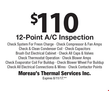 $110 12-Point A/C Inspection, Check System For Freon Charge - Check Compressor & Fan Amps Check & Clean Condenser Coil - Check CapacitorsBrush Out Electrical Cabinet - Check All Caps & ValvesCheck Thermostat Operation - Check Blower AmpsCheck Evaporator Coil For Buildup - Check Blower Wheel For Buildup Check All Electrical Connections & Wires - Check Contactor Points. Expires 8/11/17.**
