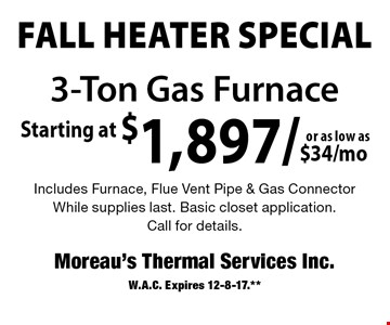 FALL HEATER SPECIAL. Starting at $1,897/as low as $34/mo 3-Ton Gas Furnace. Includes Furnace, Flue Vent Pipe & Gas Connector. While supplies last. Basic closet application. Call for details. W.A.C. Expires 12-8-17.