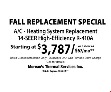 Fall Replacement Special. Starting at $3,787/as low as $67/mo A/C - Heating System Replacement 14-SEER High-Efficiency R-410A. Basic Closet Installation Only. Ductwork Or A Gas Furnace Extra Charge. Call for details. W.A.C. Expires 12-8-17.