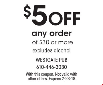 $5 Off any order of $30 or more excludes alcohol. With this coupon. Not valid with other offers. Expires 2-28-18.