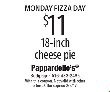 Monday Pizza Day $11 18-inch cheese pie. With this coupon. Not valid with other offers. Offer expires 2/3/17.