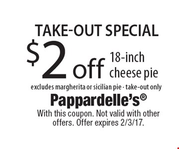 Take-out Special! $2 off 18-inch cheese pie. Excludes margherita or sicilian pie. Take-out only. With this coupon. Not valid with other offers. Offer expires 2/3/17.