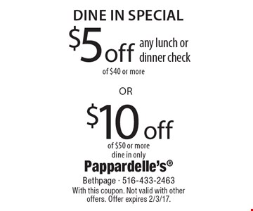 dine in Special $5 off any lunch or dinner check of $40 or more or $10 off  of $50 or more dine in only . With this coupon. Not valid with other offers. Offer expires 2/3/17.