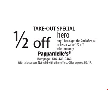 take-out Special 1/2 off hero buy 1 hero, get the 2nd of equal or lesser value 1/2 off take-out only. With this coupon. Not valid with other offers. Offer expires 2/3/17.
