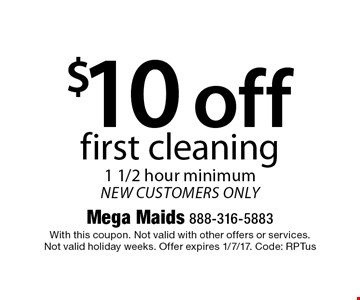 $10 off first cleaning 1 1/2 hour minimum new customers only. With this coupon. Not valid with other offers or services. Not valid holiday weeks. Offer expires 1/7/17. Code: RPTus