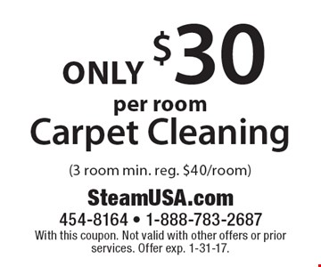 only $30 per room Carpet Cleaning (3 room min. reg. $40/room). With this coupon. Not valid with other offers or prior services. Offer exp. 1-31-17.