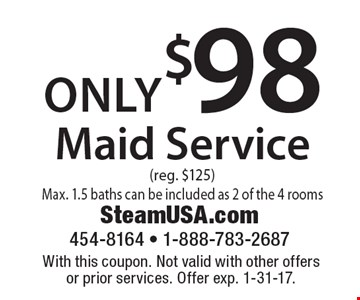 only $98 Maid Service (reg. $125) Max. 1.5 baths can be included as 2 of the 4 rooms. With this coupon. Not valid with other offers or prior services. Offer exp. 1-31-17.