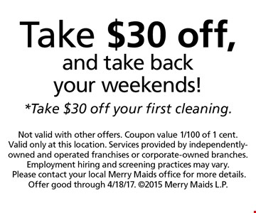 Take $30 off, and take back your weekends! Take $30 off your first cleaning. Not valid with other offers. Coupon value 1/100 of 1 cent. Valid only at this location. Services provided by independently-owned and operated franchises or corporate-owned branches. Employment hiring and screening practices may vary.Please contact your local Merry Maids office for more details. Offer good through 4/18/17. 2015 Merry Maids L.P.