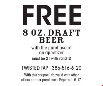 Free 8 Oz. Draft Beer with the purchase of an appetizer. Must be 21 with valid ID. With this coupon. Not valid with other offers or prior purchases. Expires 1-6-17.