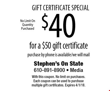 Gift Certificate Special $40 for a $50 gift certificate purchase by phone is available/we will mail. With this coupon. No limit on purchases. Each coupon can be used to purchase multiple gift certificates. Expires 4/1/18.