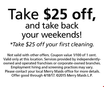 Take $25 off, and take back your weekends! Take $25 off your first cleaning. Not valid with other offers. Coupon value 1/100 of 1 cent. Valid only at this location. Services provided by independently-owned and operated franchises or corporate-owned branches. Employment hiring and screening practices may vary.Please contact your local Merry Maids office for more details. Offer good through 4/18/17. 2015 Merry Maids L.P.