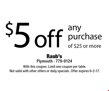 $5 off any purchase of $25 or more. With this coupon. Limit one coupon per table.Not valid with other offers or daily specials. Offer expires 6-2-17.