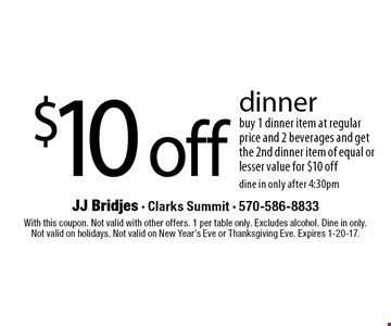 $10 off dinner buy 1 dinner item at regular price and 2 beverages and get the 2nd dinner item of equal or lesser value for $10 off dine in only after 4:30pm. With this coupon. Not valid with other offers. 1 per table only. Excludes alcohol. Dine in only.Not valid on holidays. Not valid on New Year's Eve or Thanksgiving Eve. Expires 1-20-17.
