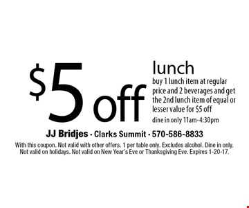 $5 off lunch buy 1 lunch item at regular price and 2 beverages and get the 2nd lunch item of equal or lesser value for $5 off dine in only 11am-4:30pm. With this coupon. Not valid with other offers. 1 per table only. Excludes alcohol. Dine in only.Not valid on holidays. Not valid on New Year's Eve or Thanksgiving Eve. Expires 1-20-17.