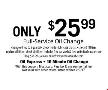 ONLY $25.99 Full-Service Oil Change change oil (up to 5 quarts) - check fluids - lubricate chassis - check & fill tires replace oil filter - check air filter - includes free car wash & free unlimited vacuum useReg. $33.99 - Join our eClub! www.rfwashnlube.com. With this coupon. Most cars. Plus tax & environmental fee. Not valid with other offers. Offer expires 2/3/17.