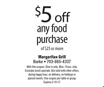 $5 off any food purchase of $25 or more. With this coupon. Dine in only. Mon.-Thurs. only. Excludes lunch specials. Not valid with other offers, during happy hour, on delivery, on holidays or special events. One coupon per table or group. Expires 2-10-17.