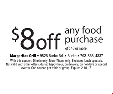 $8 off any food purchase of $40 or more. With this coupon. Dine in only. Mon.-Thurs. only. Excludes lunch specials. Not valid with other offers, during happy hour, on delivery, on holidays or special events. One coupon per table or group. Expires 2-10-17.