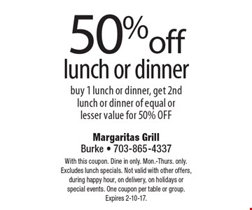 50% off lunch or dinner. Buy 1 lunch or dinner, get 2nd lunch or dinner of equal or lesser value for 50% off. With this coupon. Dine in only. Mon.-Thurs. only. Excludes lunch specials. Not valid with other offers, during happy hour, on delivery, on holidays or special events. One coupon per table or group. Expires 2-10-17.