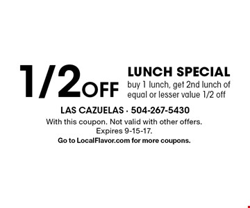 1/2 Off Lunch Special. Buy 1 lunch, get 2nd lunch of equal or lesser value 1/2 off. With this coupon. Not valid with other offers. Expires 9-15-17. Go to LocalFlavor.com for more coupons.