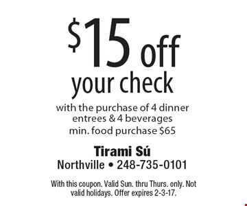 $15 off your check with the purchase of 4 dinner entrees & 4 beveragesmin. food purchase $65. With this coupon. Valid Sun. thru Thurs. only. Not valid holidays. Offer expires 2-3-17.