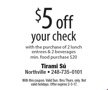 $5 off your check with the purchase of 2 lunch entrees & 2 beveragesmin. food purchase $20. With this coupon. Valid Sun. thru Thurs. only. Not valid holidays. Offer expires 2-3-17.