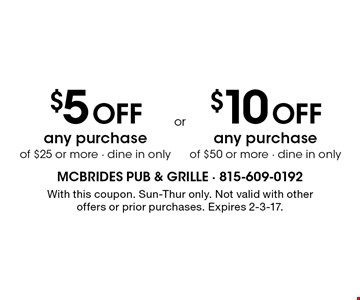 $5 off any purchase of $25 or more - dine in only OR $10 off any purchase of $50 or more - dine in only. With this coupon. Sun-Thur only. Not valid with other offers or prior purchases. Expires 2-3-17.