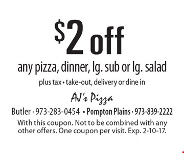 $2 off any pizza, dinner, lg. sub or lg. salad. Plus tax. Take-out, delivery or dine in. With this coupon. Not to be combined with any other offers. One coupon per visit. Exp. 2-10-17.