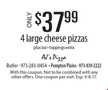 $37.99 ONLY4 large cheese pizzas plus tax - toppings extra. With this coupon. Not to be combined with any other offers. One coupon per visit. Exp. 9-8-17.