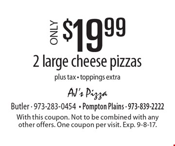 $19.99 ONLY 2 large cheese pizzas plus tax - toppings extra. With this coupon. Not to be combined with any other offers. One coupon per visit. Exp. 9-8-17.