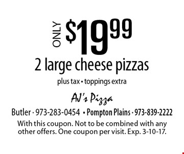 Only $19.99 2 large cheese pizzas. Plus tax. Toppings extra. With this coupon. Not to be combined with any other offers. One coupon per visit. Exp. 3-10-17.