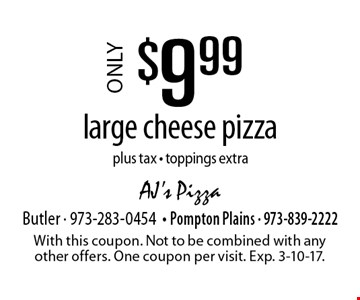 Only $9.99 large cheese pizza. Plus tax. Toppings extra. With this coupon. Not to be combined with any other offers. One coupon per visit. Exp. 3-10-17.