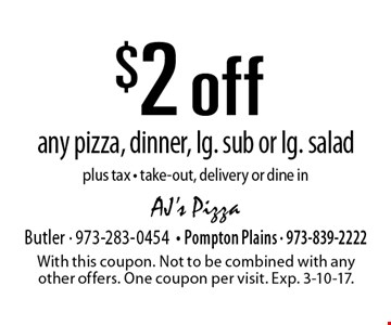 $2 off any pizza, dinner, lg. sub or lg. salad. Plus tax. Take-out, delivery or dine in. With this coupon. Not to be combined with any other offers. One coupon per visit. Exp. 3-10-17.