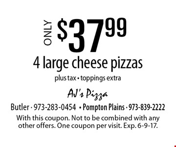 Only $37.99 4 large cheese pizzas plus tax. Toppings extra. With this coupon. Not to be combined with any other offers. One coupon per visit. Exp. 6-9-17.