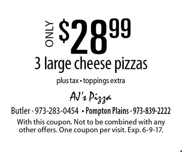 Only $28.99 3 large cheese pizzas plus tax . Toppings extra. With this coupon. Not to be combined with any other offers. One coupon per visit. Exp. 6-9-17.