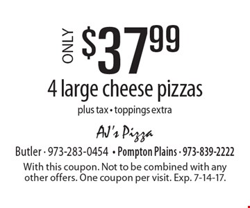 ONLY $37.99 4 large cheese pizzas plus tax - toppings extra. With this coupon. Not to be combined with any other offers. One coupon per visit. Exp. 7-14-17.