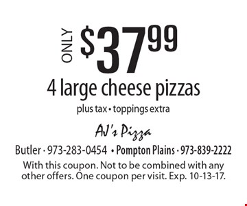 ONLY $37.99 4 large cheese pizzas plus tax - toppings extra. With this coupon. Not to be combined with any other offers. One coupon per visit. Exp. 10-13-17.