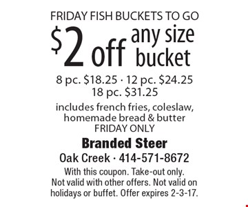 FRIDAY FISH BUCKETS TO GO. $2 off any size bucket. 8 pc. $18.25, 12 pc. $24.25, 18 pc. $31.25. Includes french fries, coleslaw, homemade bread & butter. FRIDAY ONLY. With this coupon. Take-out only.Not valid with other offers. Not valid on holidays or buffet. Offer expires 2-3-17.