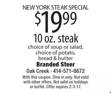 NEW YORK STEAK SPECIAL. $19.99 10 oz. steak choice of soup or salad, choice of potato, bread & butter. With this coupon. Dine in only. Not valid with other offers. Not valid on holidays or buffet. Offer expires 2-3-17.