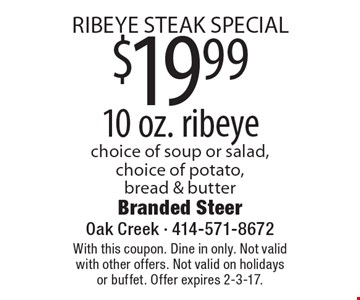 RIBEYE STEAK SPECIAL. $19.99 10 oz. ribeye. Choice of soup or salad, choice of potato, bread & butter. With this coupon. Dine in only. Not valid with other offers. Not valid on holidays or buffet. Offer expires 2-3-17.