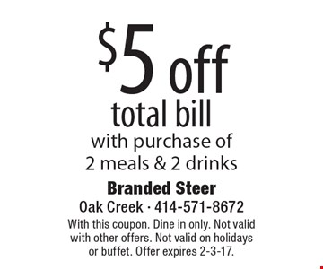 $5 off total bill with purchase of 2 meals & 2 drinks. With this coupon. Dine in only. Not valid with other offers. Not valid on holidays or buffet. Offer expires 2-3-17.