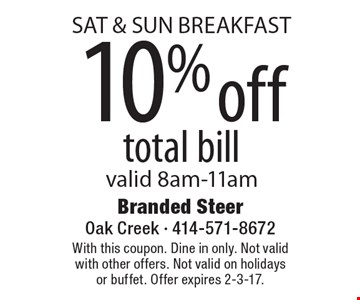 SAT & SUN BREAKFAST. 10% off total bill. Valid 8am-11am. With this coupon. Dine in only. Not valid with other offers. Not valid on holidays or buffet. Offer expires 2-3-17.