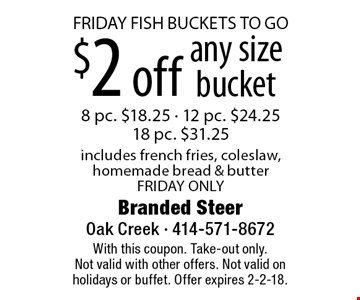 FRIDAY FISH BUCKETS TO GO $2 off any size bucket 8 pc. $18.25 - 12 pc. $24.2518 pc. $31.25includes french fries, coleslaw, homemade bread & butter FRIDAY ONLY. With this coupon. Take-out only.Not valid with other offers. Not valid on holidays or buffet. Offer expires 2-2-18.