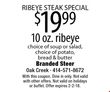 RIBEYE STEAK SPECIAL $19.99 10 oz. ribeye choice of soup or salad, choice of potato,bread & butter. With this coupon. Dine in only. Not valid with other offers. Not valid on holidays or buffet. Offer expires 2-2-18.