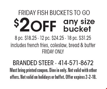 Friday fish buckets to go. $2 off any size bucket- 8 pc. $18.25, 12 Pc. $24.25, 8 Pc. $31.25. Includes french fries, coleslaw, bread & butter. Friday only. With this coupon. Take-out only. Not valid with other offers. Not valid on holidays or buffet. Offer expires 5-26-17.