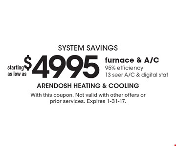system savings starting as low as $4995 for furnace & A/C 95% efficiency13 seer A/C & digital stat. With this coupon. Not valid with other offers or prior services. Expires 1-31-17.